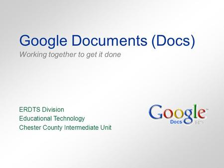 Google Documents (Docs) Working together to get it done ERDTS Division Educational Technology Chester County Intermediate Unit.