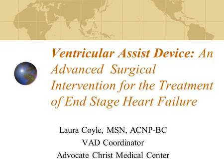 Ventricular Assist Device: An Advanced Surgical Intervention for the Treatment of End Stage Heart Failure Laura Coyle, MSN, ACNP-BC VAD Coordinator Advocate.