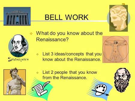 BELL WORK  What do you know about the Renaissance?  List 3 ideas/concepts that you know about the Renaissance.  List 2 people that you know from the.