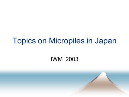 Topics on Micropiles in Japan IWM 2003. Topics on Micropiles in Japan s PWRI Collaboration Project with Private Companies Design and Construction Manual.