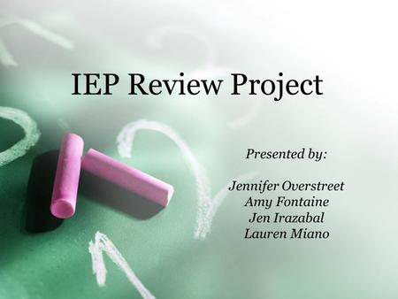 IEP Review Project Presented by: Jennifer Overstreet Amy Fontaine Jen Irazabal Lauren Miano.