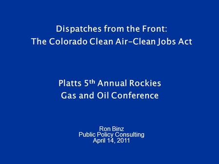 Dispatches from the Front: The Colorado Clean Air-Clean Jobs Act Platts 5 th Annual Rockies Gas and Oil Conference Ron Binz Public Policy Consulting April.