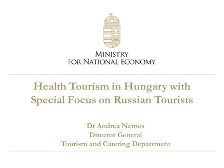 Health Tourism in Hungary with Special Focus on Russian Tourists Dr Andrea Nemes Director General Tourism and Catering Department.