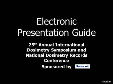 Electronic Presentation Guide 25 th Annual International Dosimetry Symposium and National Dosimetry Records Conference Sponsored by 11/16/01 v1.0.
