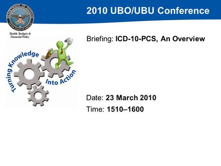 2010 UBO/UBU Conference Health Budgets & Financial Policy Briefing: ICD-10-PCS, An Overview Date: 23 March 2010 Time: 1510–1600.