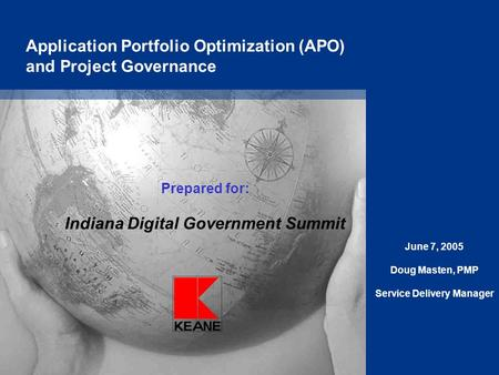 Application Portfolio Optimization (APO) and Project Governance Prepared for: Indiana Digital Government Summit June 7, 2005 Doug Masten, PMP Service Delivery.