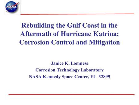 Rebuilding the Gulf Coast in the Aftermath of Hurricane Katrina: Corrosion Control and Mitigation Janice K. Lomness Corrosion Technology Laboratory NASA.
