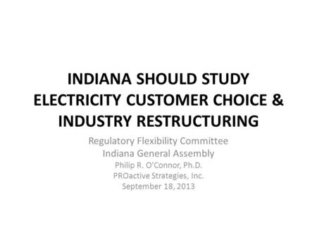 INDIANA SHOULD STUDY ELECTRICITY CUSTOMER CHOICE & INDUSTRY RESTRUCTURING Regulatory Flexibility Committee Indiana General Assembly Philip R. O'Connor,