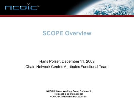 SCOPE Overview Hans Polzer, December 11, 2009 Chair, Network Centric Attributes Functional Team NCOIC Internal Working Group Document Releasable to International.