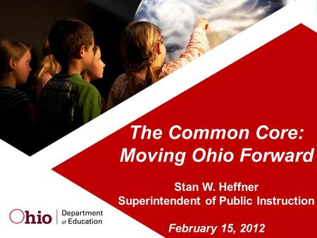The Common Core: Moving Ohio Forward Stan W. Heffner Superintendent of Public Instruction February 15, 2012.