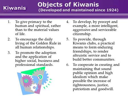 Objects of Kiwanis (Developed and maintained since 1924) 1.To give primacy to the human and spiritual, rather than to the material values of life. 2.To.