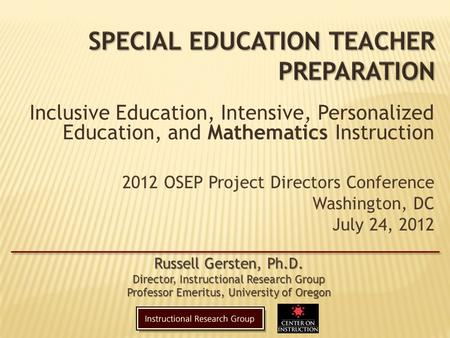 2012 OSEP Project Directors Conference Washington, DC July 24, 2012 Russell Gersten, Ph.D. Director, Instructional Research Group Professor Emeritus, University.