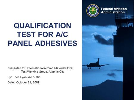 Presented to: International Aircraft Materials Fire Test Working Group, Atlantic City By: Rich Lyon, AJP-6320 Date: October 21, 2009 Federal Aviation Administration.