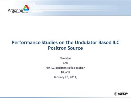 Performance Studies on the Undulator Based ILC Positron Source Wei Gai ANL For ILC positron collaboration BAW II January 20, 2011,