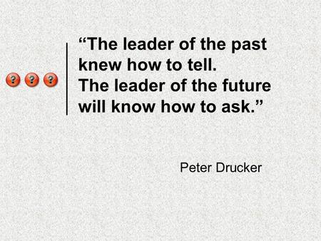 """The leader of the past knew how to tell. The leader of the future will know how to ask."" Peter Drucker."
