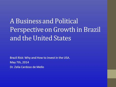 A Business and Political Perspective on Growth in Brazil and the United States Brazil Risk: Why and How to invest in the USA. May 7th, 2014 Dr. Zelia Cardoso.