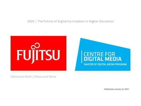 2020 | The Future of Digital Co-Creation in Higher Education Wednesday January 14, 2015 Welcome Mohi, Masa and Rena.