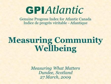 Genuine Progress Index for Atlantic Canada Indice de progrès véritable - Atlantique Measuring Community Wellbeing Measuring What Matters Dundee, Scotland.