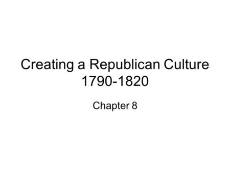 Creating a Republican Culture 1790-1820 Chapter 8.