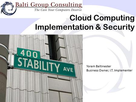 Cloud Computing Implementation & Security Yoram Baltinester Business Owner, I.T. Implementer.