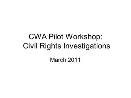 CWA Pilot Workshop: Civil Rights Investigations March 2011.