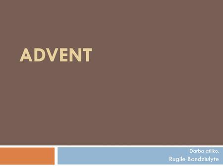 ADVENT Darba atliko: Rugile Bandziulyte. Advent. Prepared by.  Advent is a season observed in many Western Christian churches as a time of expectant.