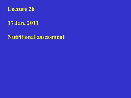 Lecture 2b 17 Jan. 2011 Nutritional assessment. Health, drug, personal and diet histories Anthropometric measurements Laboratory tests Physical examination.