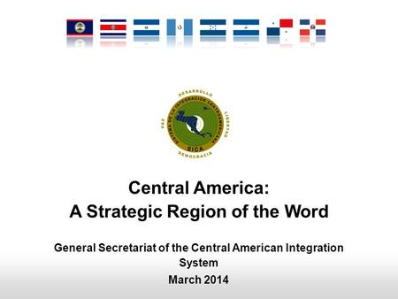 Central America: A Strategic Region of the Word General Secretariat of the Central American Integration System March 2014.