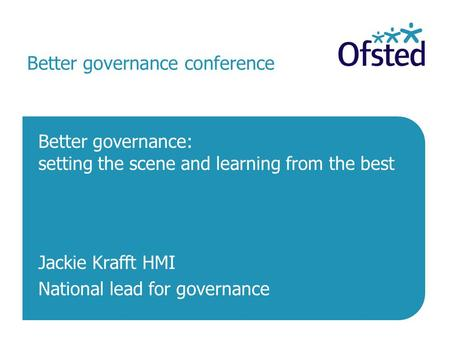 Better governance conference Better governance: setting the scene and learning from the best Jackie Krafft HMI National lead for governance.
