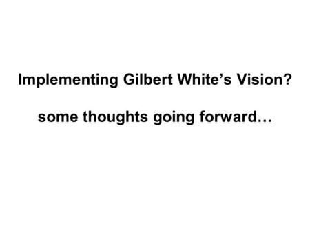 Implementing Gilbert White's Vision? some thoughts going forward…