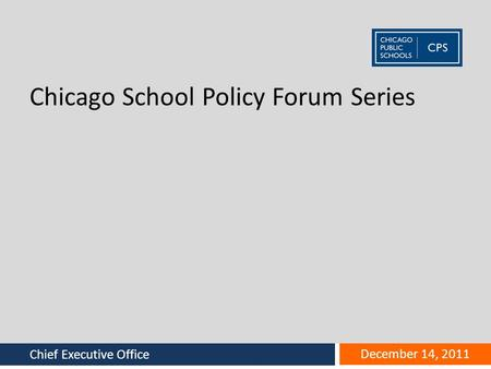Office name goes here Chief Executive Office December 14, 2011 Chicago School Policy Forum Series.