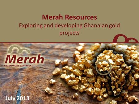 Merah Resources Exploring and developing Ghanaian gold projects July 2013.