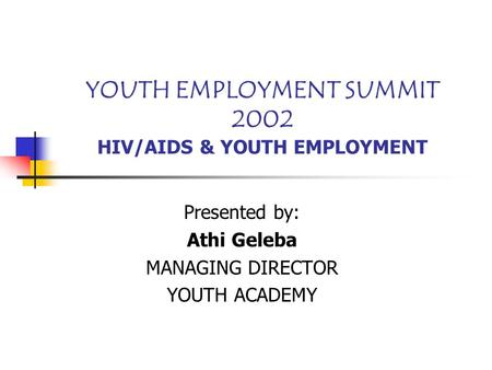 YOUTH EMPLOYMENT SUMMIT 2002 HIV/AIDS & YOUTH EMPLOYMENT Presented by: Athi Geleba MANAGING DIRECTOR YOUTH ACADEMY.
