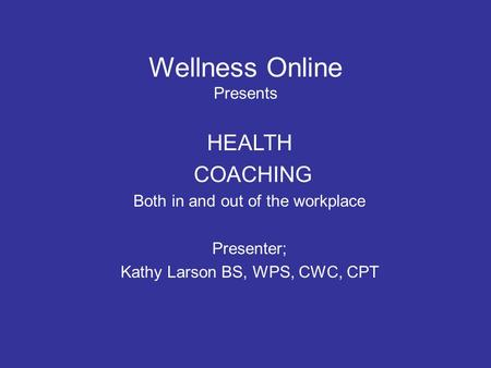 Wellness Online Presents HEALTH COACHING Both in and out of the workplace Presenter; Kathy Larson BS, WPS, CWC, CPT.