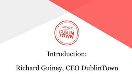 Introduction: Richard Guiney, CEO DublinTown. A TIME OF RAPID CHANGE  THE WORLD IS CHANGING VERY FAST & WE NEED TO ADAPT  USE OF CITIES IS BEING REDEFINED.
