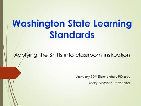 Washington State Learning Standards Applying the Shifts into classroom instruction January 30 th Elementary PD day Mary Blocher - Presenter.