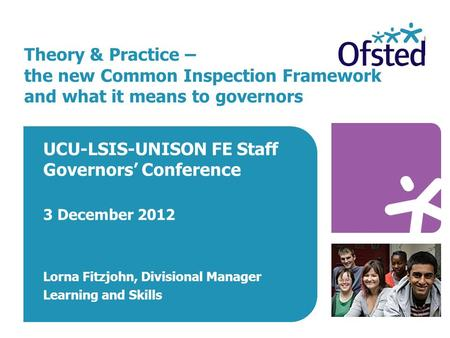 Theory & Practice – the new Common Inspection Framework and what it means to governors UCU-LSIS-UNISON FE Staff Governors' Conference 3 December 2012 Lorna.