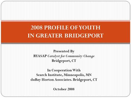 Presented By RYASAP Catalyst for Community Change Bridgeport, CT In Cooperation With Search Institute, Minneapolis, MN duBay Horton Associates. Bridgeport,