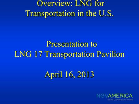 Overview: LNG for Transportation in the U.S. Presentation to LNG 17 Transportation Pavilion April 16, 2013 Overview: LNG for Transportation in the U.S.