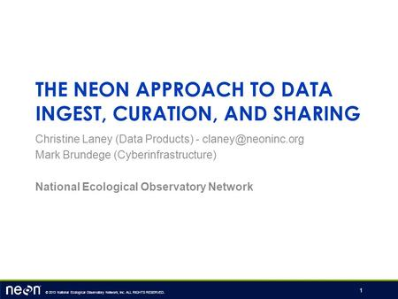 © 2013 National Ecological Observatory Network, Inc. ALL RIGHTS RESERVED. THE NEON APPROACH TO DATA INGEST, CURATION, AND SHARING Christine Laney (Data.