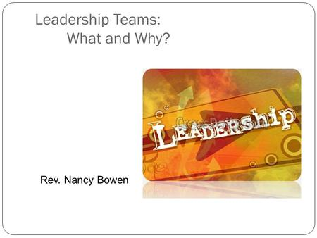 Leadership Teams: What and Why? Rev. Nancy Bowen.
