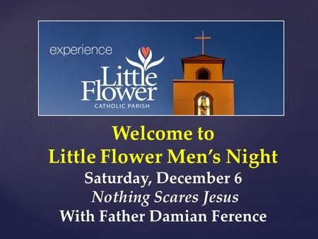 Welcome to Little Flower Men's Night Saturday, December 6 Nothing Scares Jesus With Father Damian Ference.