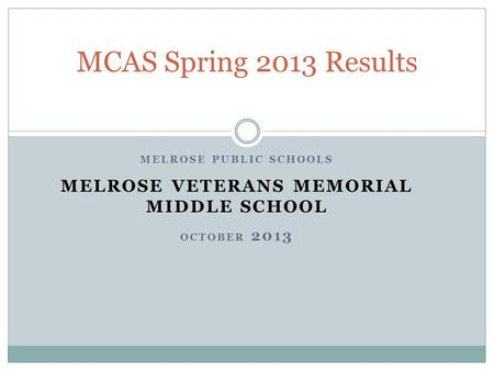 MELROSE PUBLIC SCHOOLS MELROSE VETERANS MEMORIAL MIDDLE SCHOOL OCTOBER 2013 MCAS Spring 2013 Results.