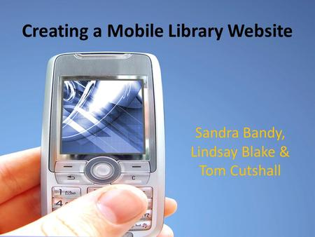 Creating a Mobile Library Website Sandra Bandy, Lindsay Blake & Tom Cutshall.