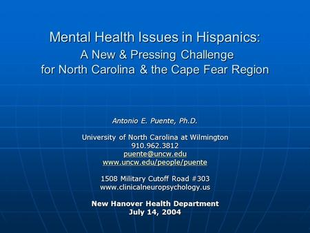 Mental Health Issues in Hispanics: A New & Pressing Challenge for North Carolina & the Cape Fear Region Antonio E. Puente, Ph.D. University of North Carolina.