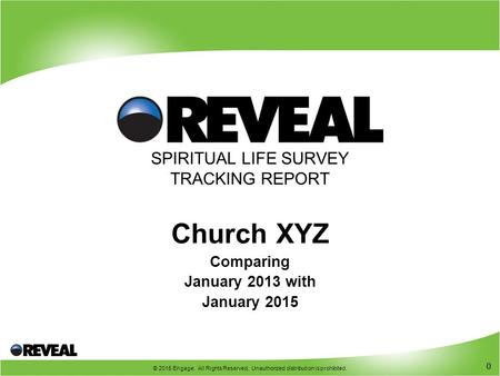 0 © 2015 Engage. All Rights Reserved. Unauthorized distribution is prohibited. 0 SPIRITUAL LIFE SURVEY TRACKING REPORT Church XYZ Comparing January 2013.