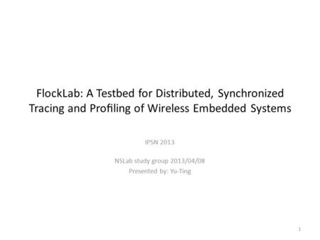 FlockLab: A Testbed for Distributed, Synchronized Tracing and Profiling of Wireless Embedded Systems IPSN 2013 NSLab study group 2013/04/08 Presented by: