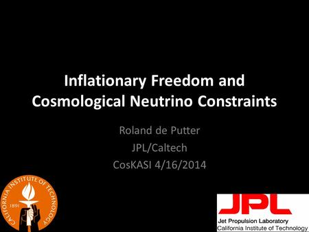 Inflationary Freedom and Cosmological Neutrino Constraints Roland de Putter JPL/Caltech CosKASI 4/16/2014.