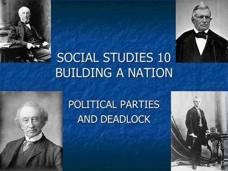 SOCIAL STUDIES 10 BUILDING A NATION POLITICAL PARTIES AND DEADLOCK.