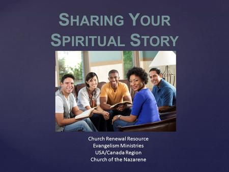 Church Renewal Resource Evangelism Ministries USA/Canada Region Church of the Nazarene S HARING Y OUR S PIRITUAL S TORY.